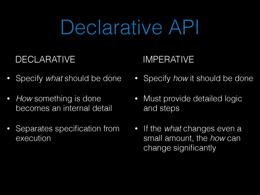 Declarative API • Specify what should be done •...