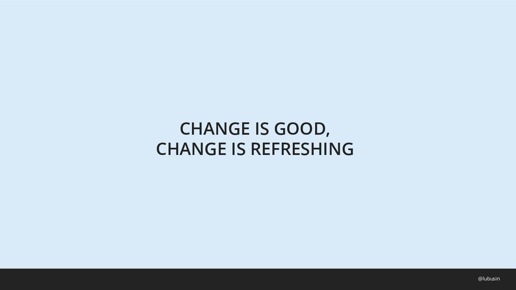 CHANGE IS GOOD, CHANGE IS REFRESHING @lubusin