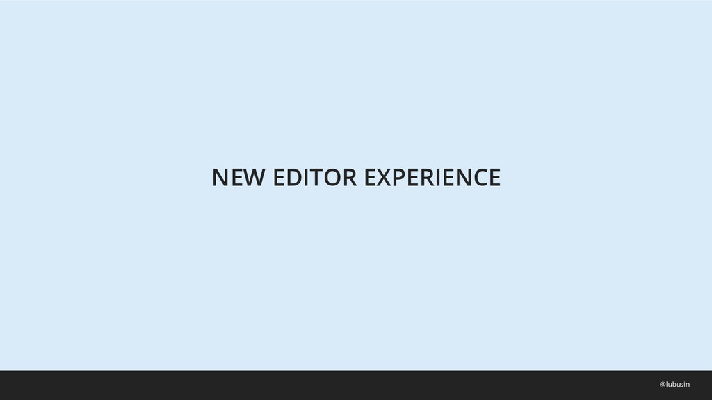 NEW EDITOR EXPERIENCE @lubusin