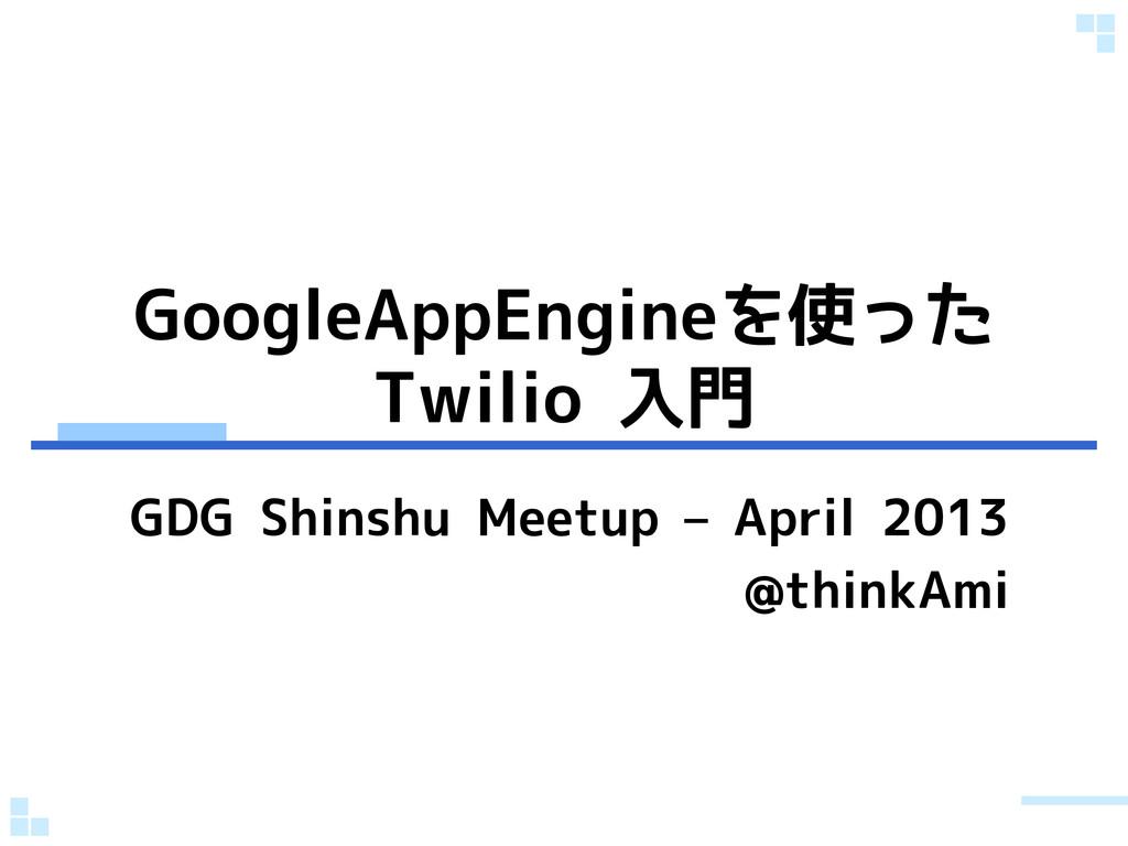 GoogleAppEngineを使った Twilio 入門 GDG Shinshu Meetu...