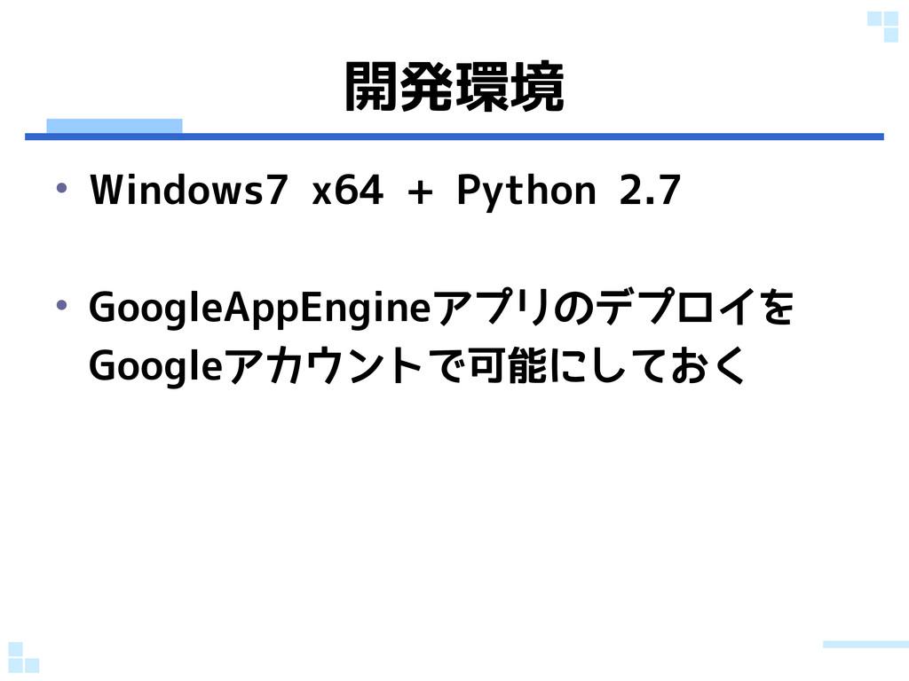 開発環境 • Windows7 x64 + Python 2.7 • GoogleAppEng...