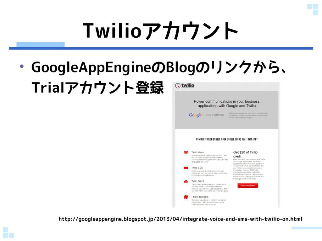 Twilioアカウント • GoogleAppEngineのBlogのリンクから、 Trial...