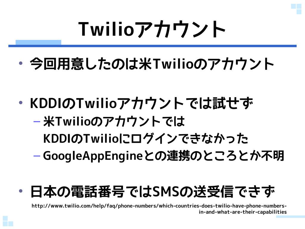 Twilioアカウント • 今回用意したのは米Twilioのアカウント • KDDIのTwil...