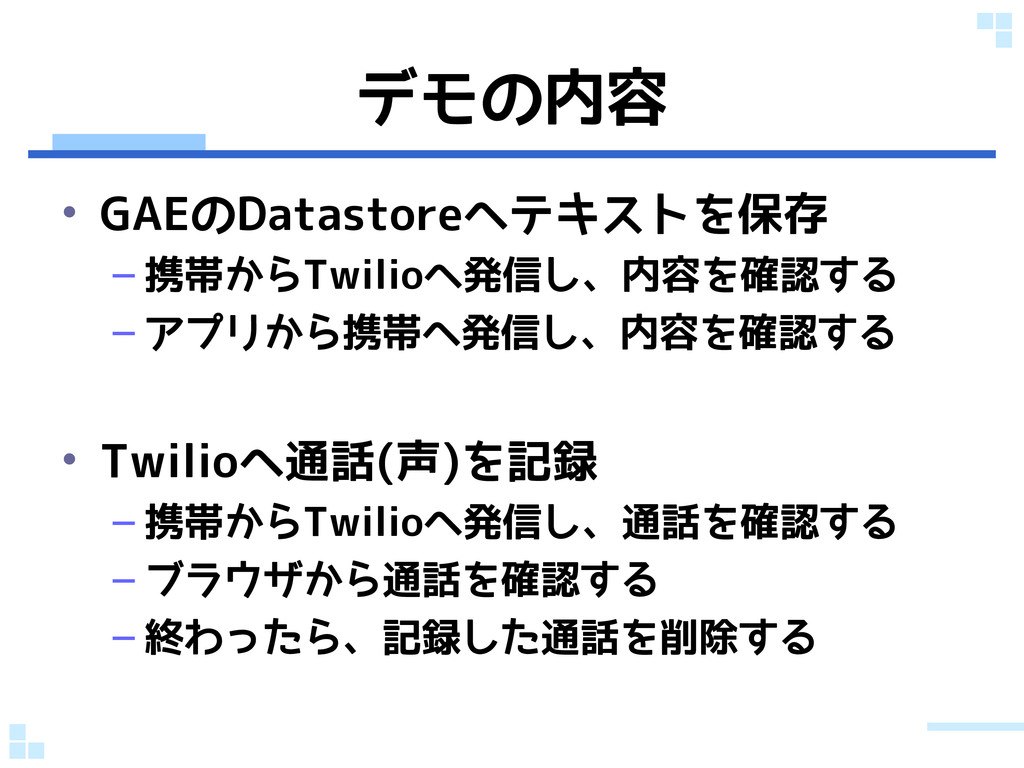 デモの内容 • GAEのDatastoreへテキストを保存 – 携帯からTwilioへ発信し、...