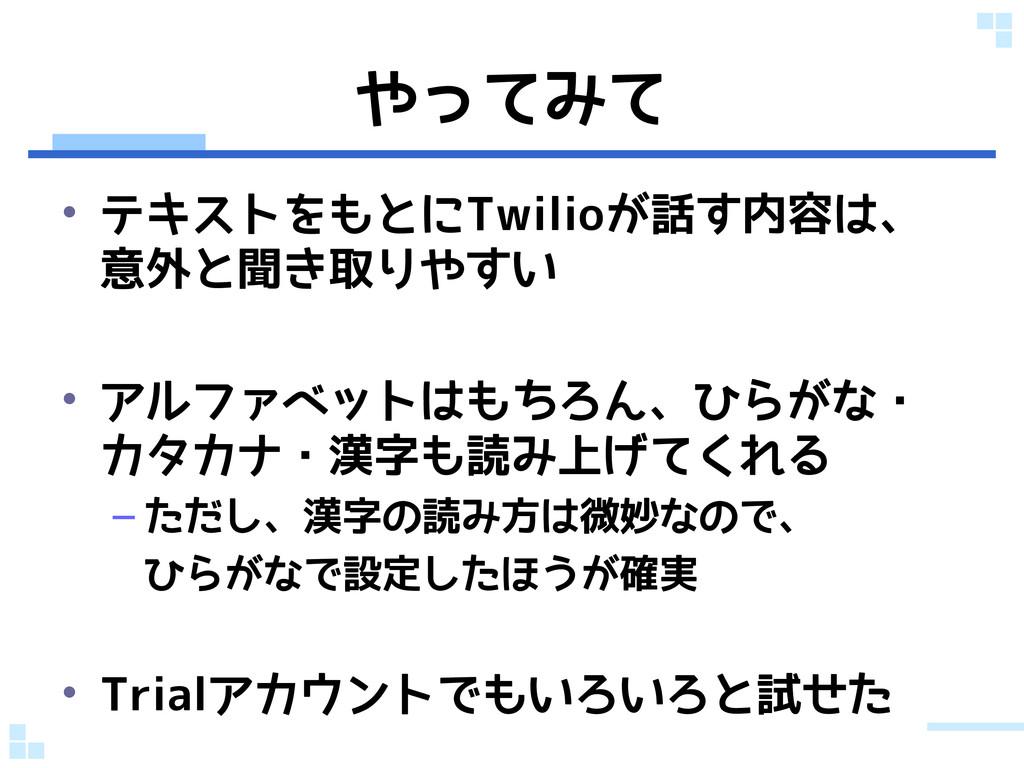 やってみて • テキストをもとにTwilioが話す内容は、 意外と聞き取りやすい • アルファ...