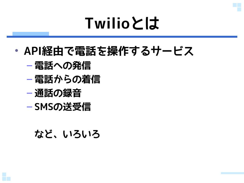 Twilioとは • API経由で電話を操作するサービス – 電話への発信 – 電話からの着信...