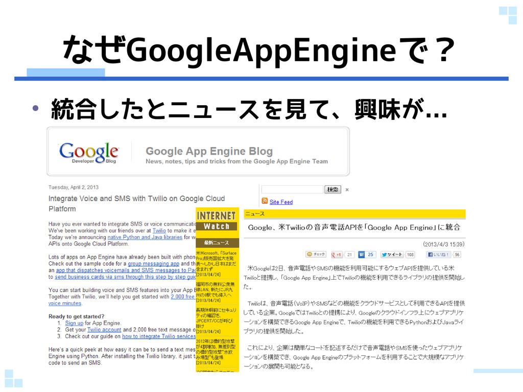 なぜGoogleAppEngineで? • 統合したとニュースを見て、興味が...