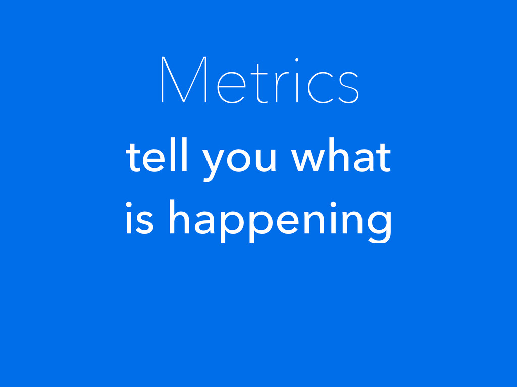 Metrics tell you what is happening