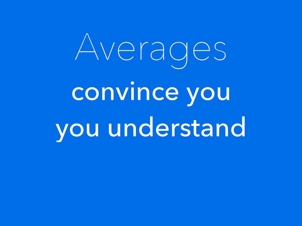 Averages convince you you understand
