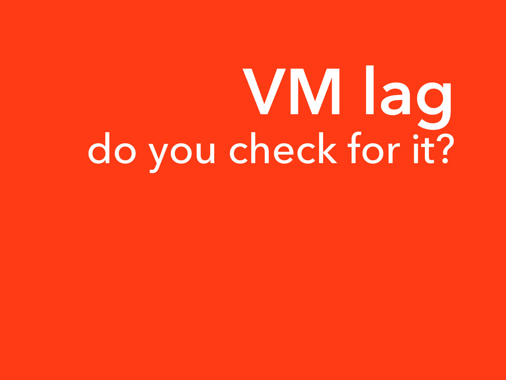VM lag do you check for it?