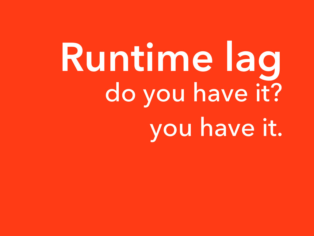 Runtime lag do you have it? you have it.