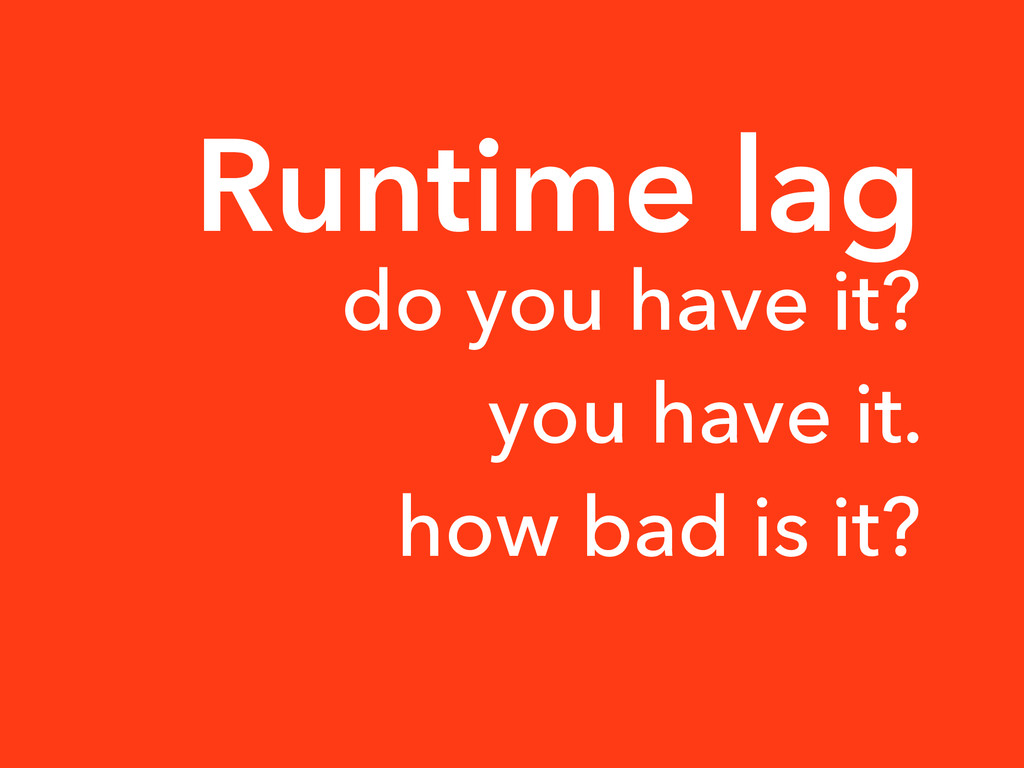 Runtime lag do you have it? you have it. how ba...