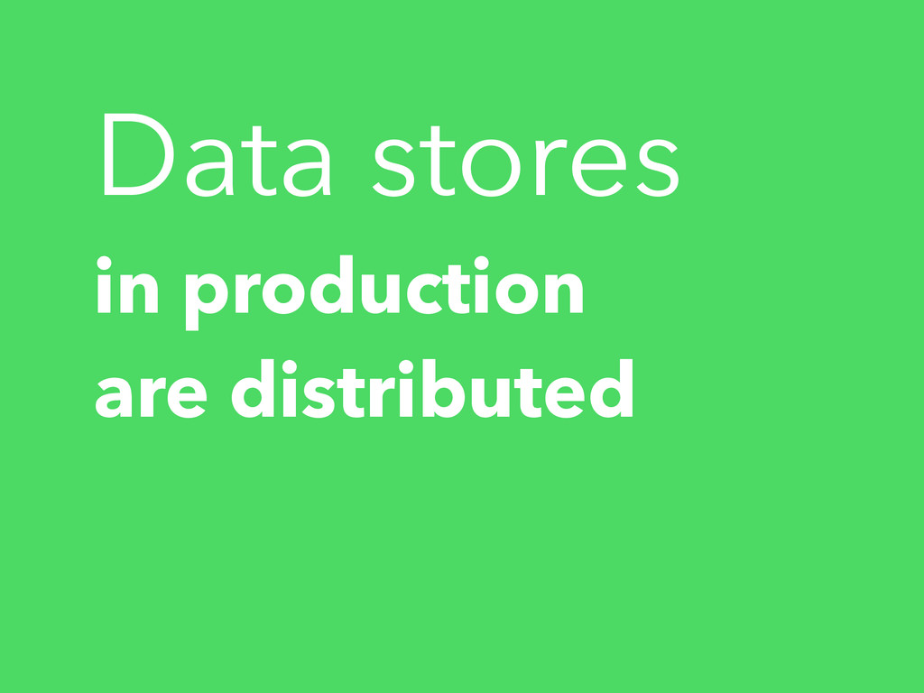 Data stores in production are distributed