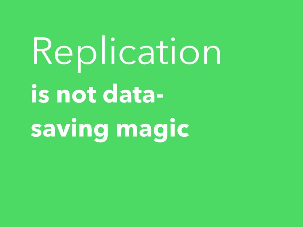 Replication is not data- saving magic