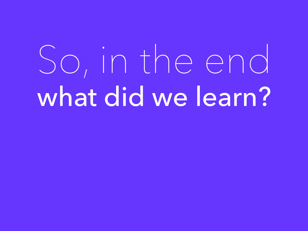 what did we learn? So, in the end
