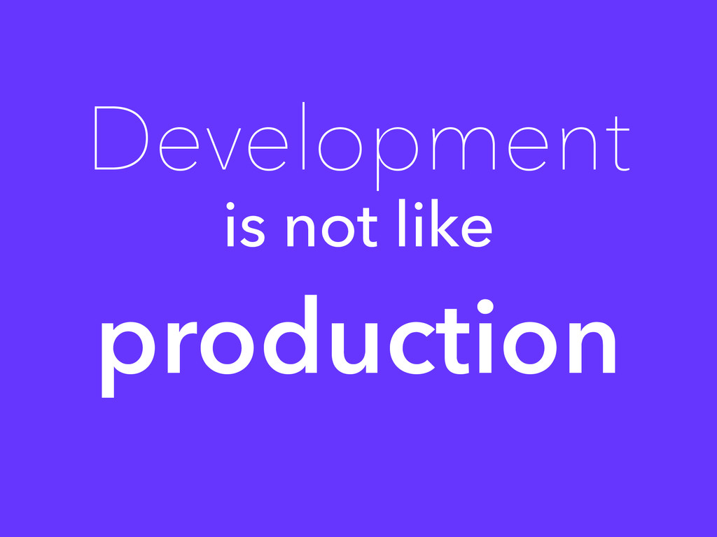 Development is not like production