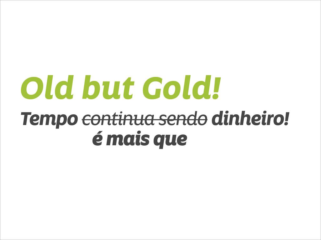 Old but Gold! Tempo continua sendo dinheiro! é ...
