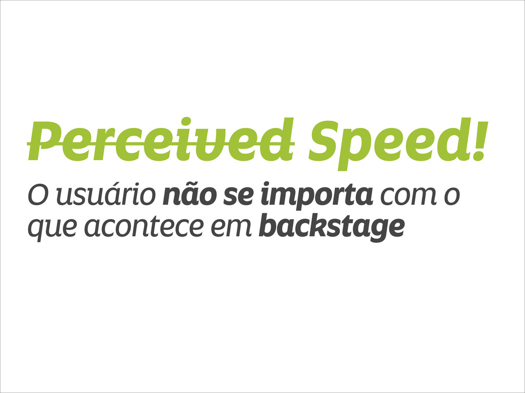 Perceived Speed! O usuário não se importa com o...