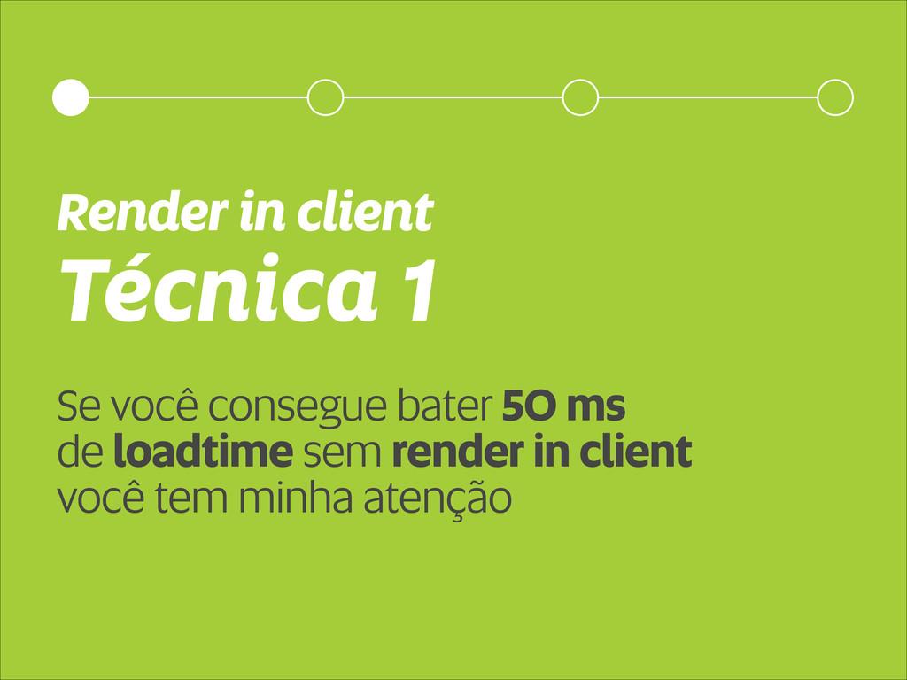Técnica 1 Render in client Se você consegue bat...