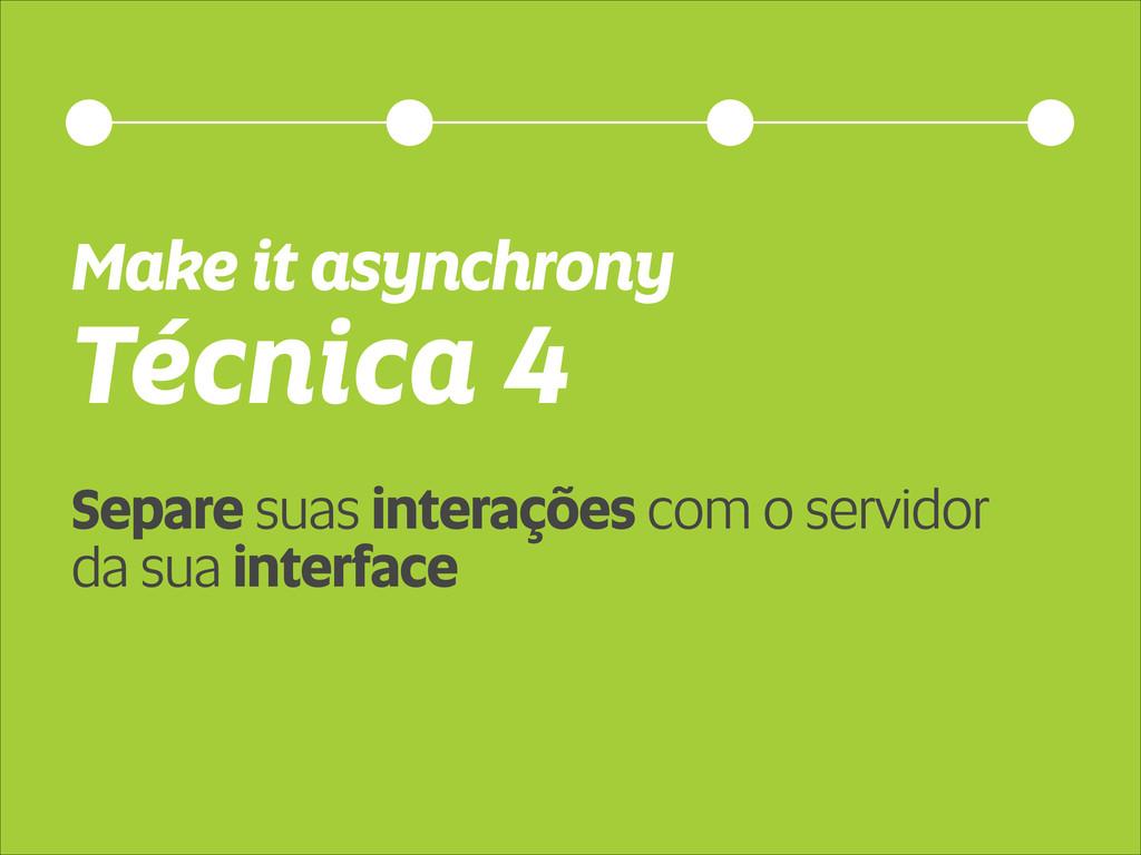 Técnica 4 Make it asynchrony Separe suas intera...