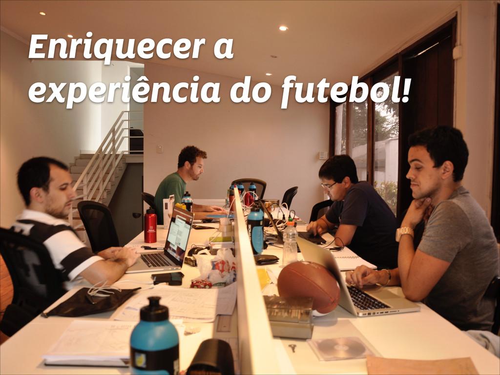Enriquecer a experiência do futebol!