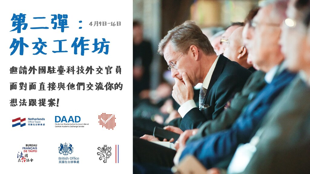 第二彈: 外交工作坊 邀請外國駐臺科技外交官員 面對面直接與他們交流你的 想法跟提案! 4月9...