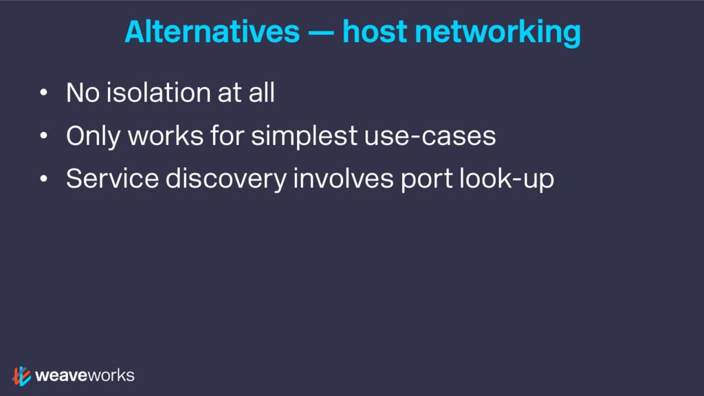 Alternatives — host networking • No isolation a...