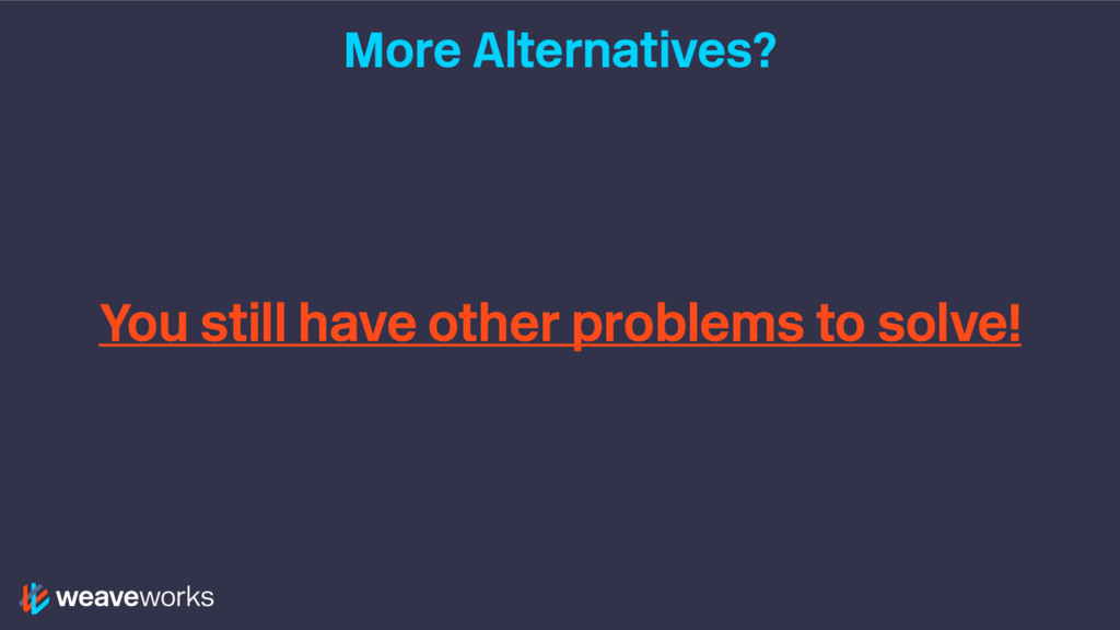 More Alternatives? You still have other problem...