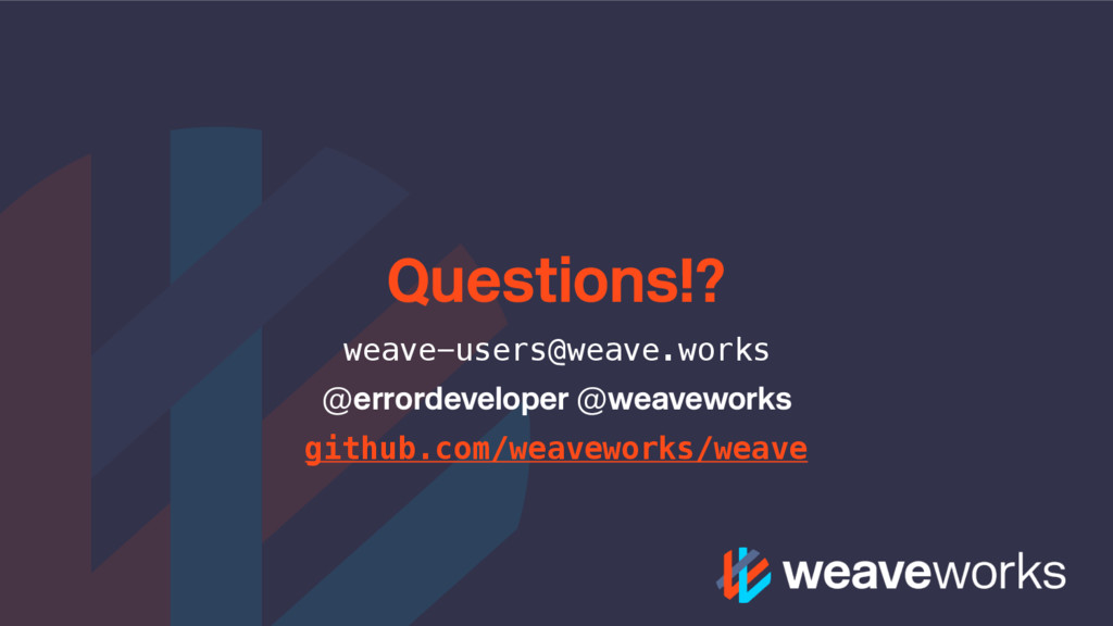 Questions!? weave-users@weave.works @errordevel...