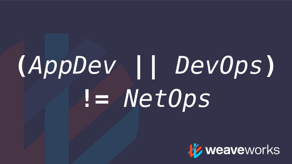 (AppDev || DevOps) != NetOps