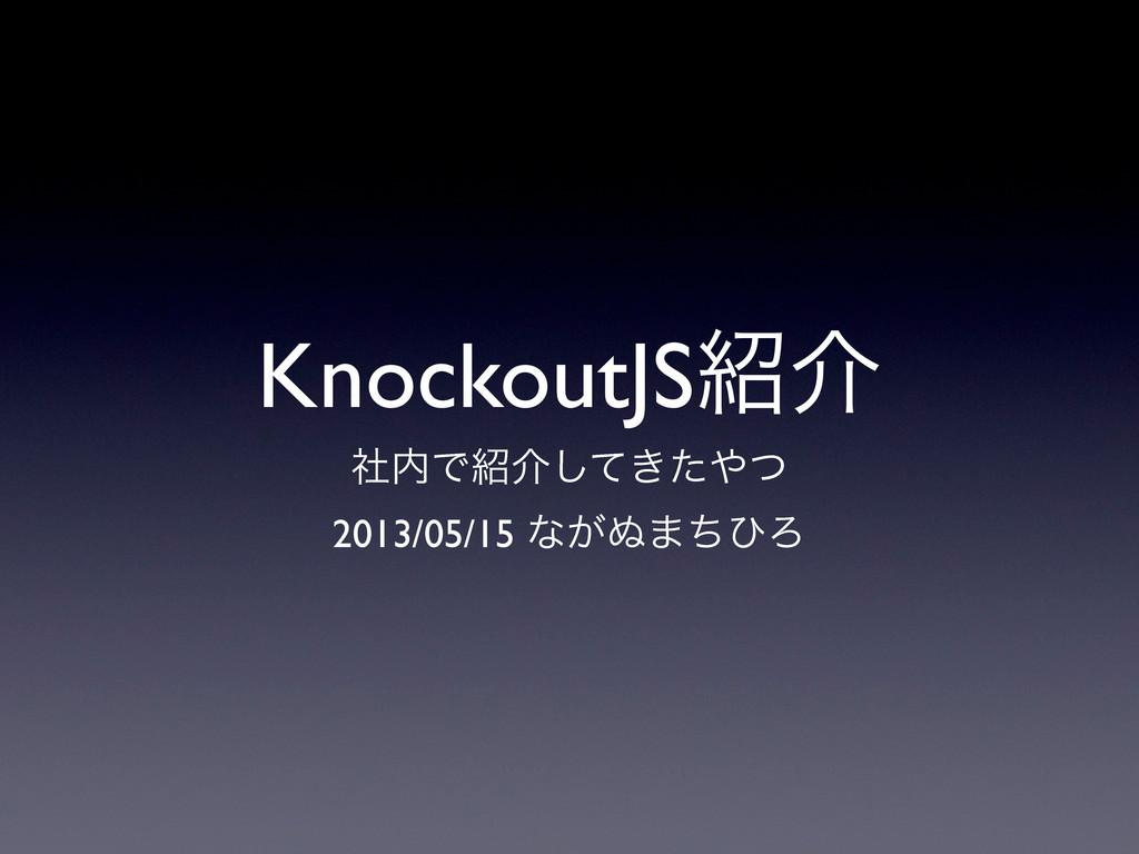 KnockoutJSհ ࣾͰհ͖ͯͨͭ͠ 2013/05/15 ͳ͕͵·ͪͻΖ