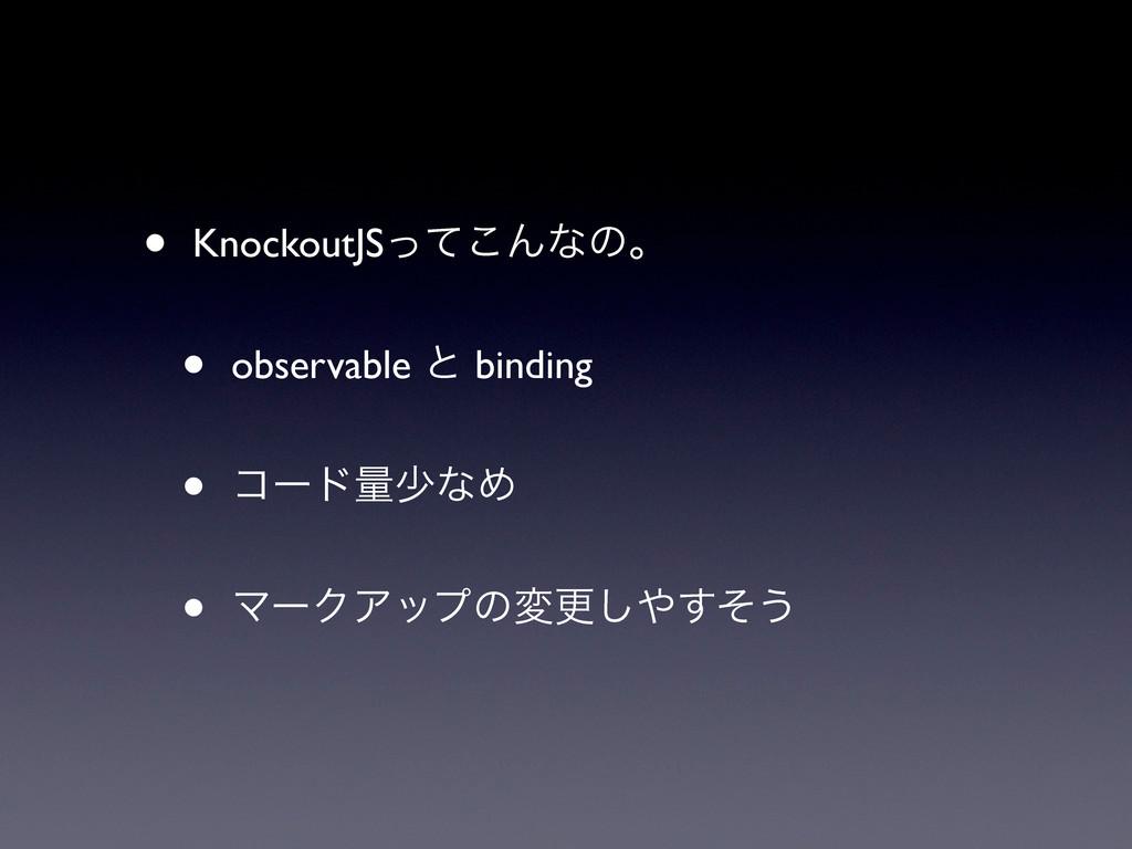 • KnockoutJSͬͯ͜Μͳͷɻ • observable ͱ binding • ίʔ...