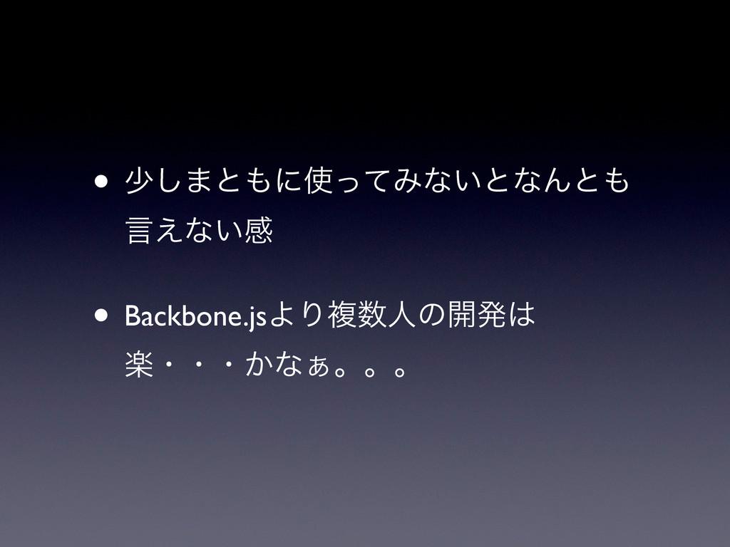 • গ͠·ͱʹͬͯΈͳ͍ͱͳΜͱ ݴ͑ͳ͍ײ • Backbone.jsΑΓෳਓͷ։ൃ...