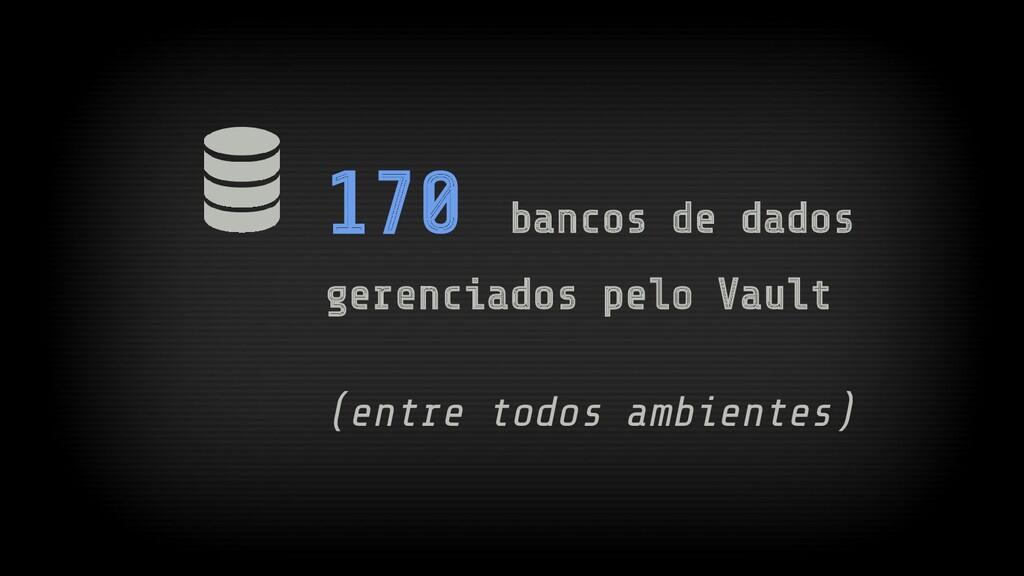 170 bancos de dados gerenciados pelo Vault (ent...