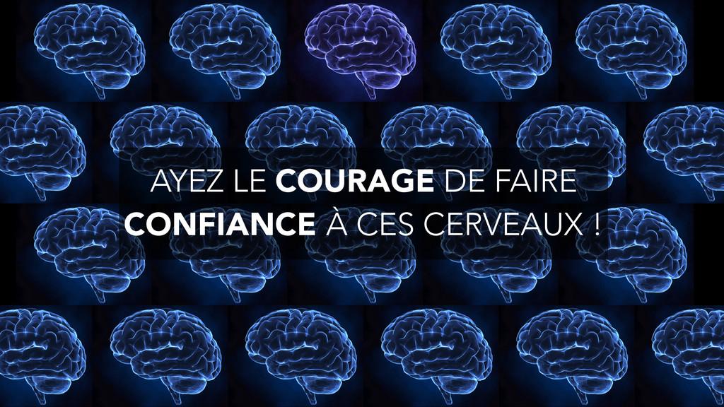 AYEZ LE COURAGE DE FAIRE CONFIANCE À CES CERVEA...