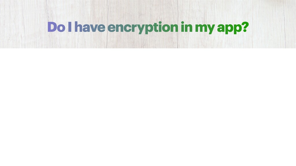 Do I have encryption in my app?