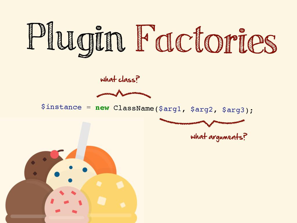 Plugin Factories $instance = new ClassName($arg...