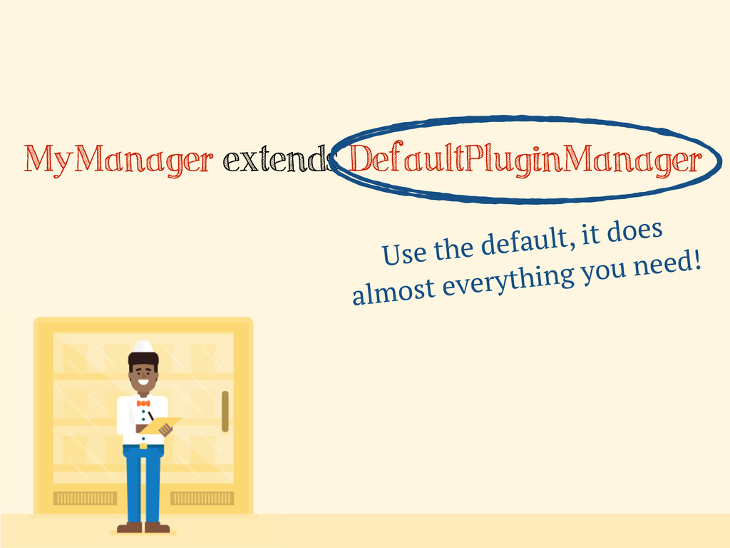 MyManager extends DefaultPluginManager Use the ...