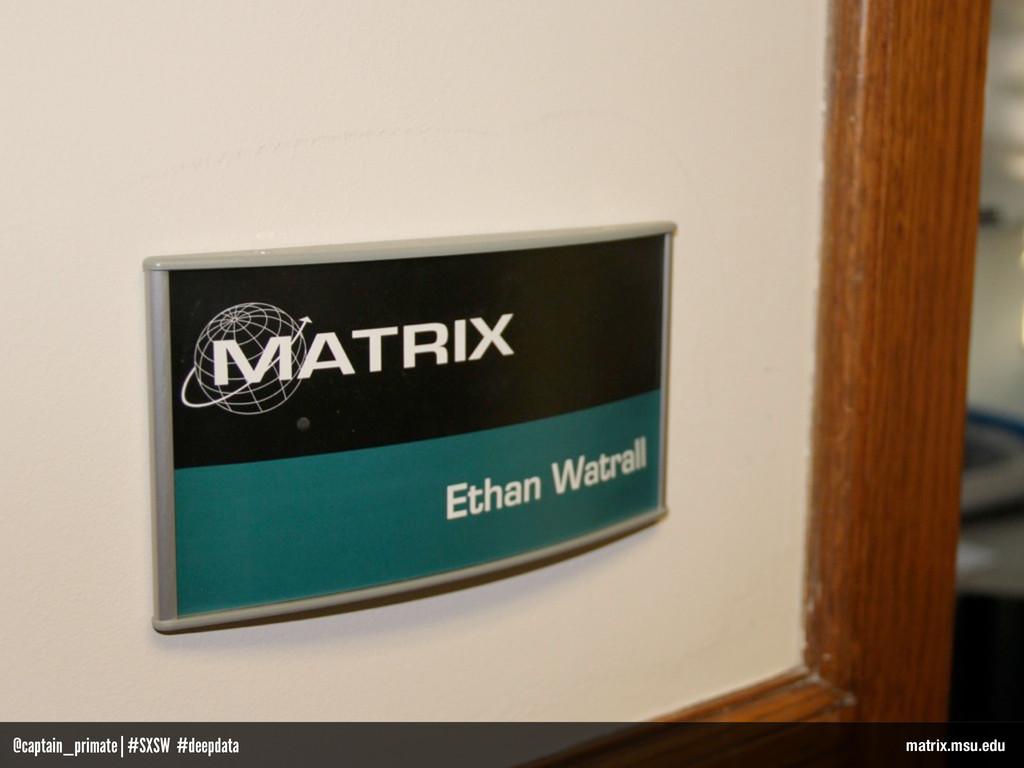 matrix.msu.edu @captain_primate   #SXSW #deepda...