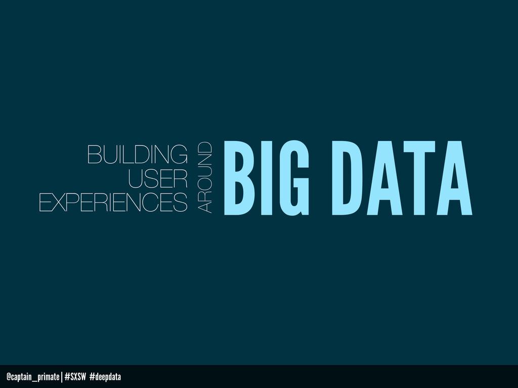 BIG DATA AROUND BUILDING USER EXPERIENCES @capt...