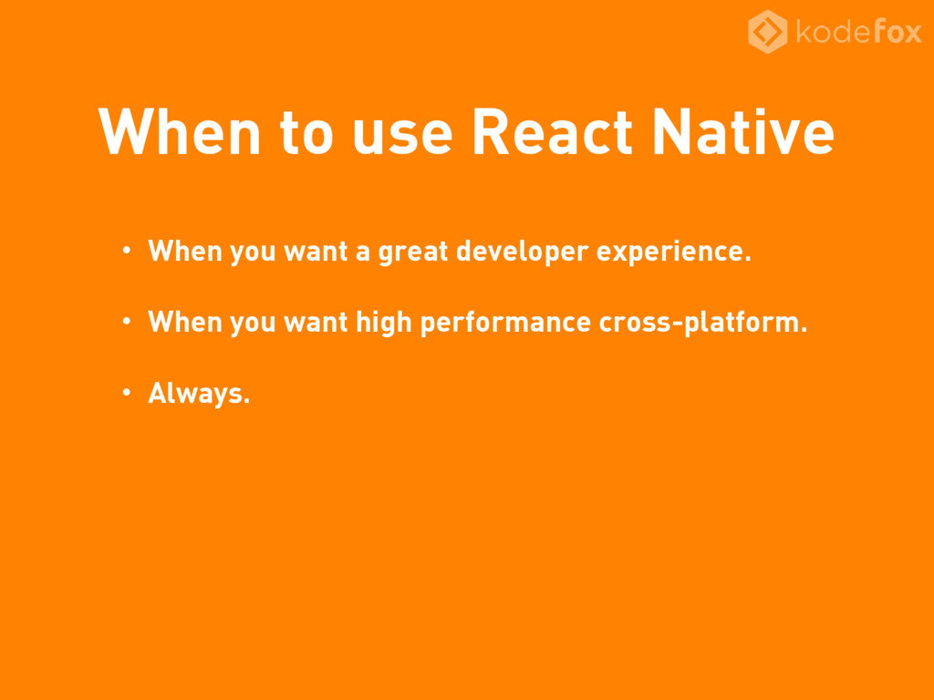 When to use React Native • When you want a grea...