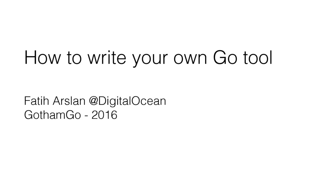 How to write your own Go tool Fatih Arslan @Dig...