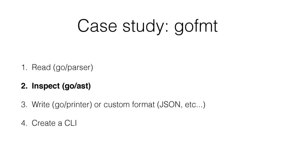 Case study: gofmt 1. Read (go/parser) 2. Inspec...