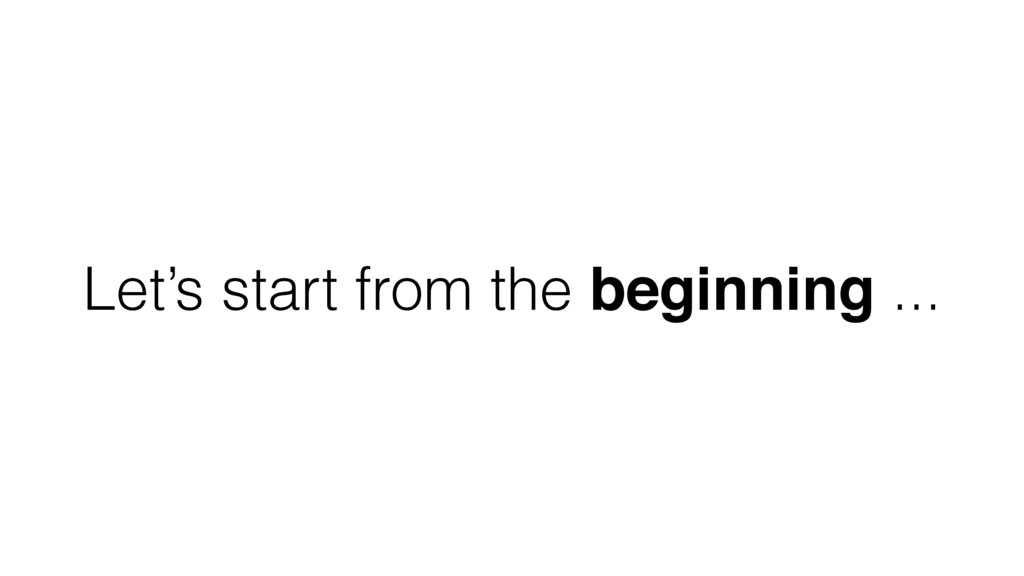 Let's start from the beginning ...