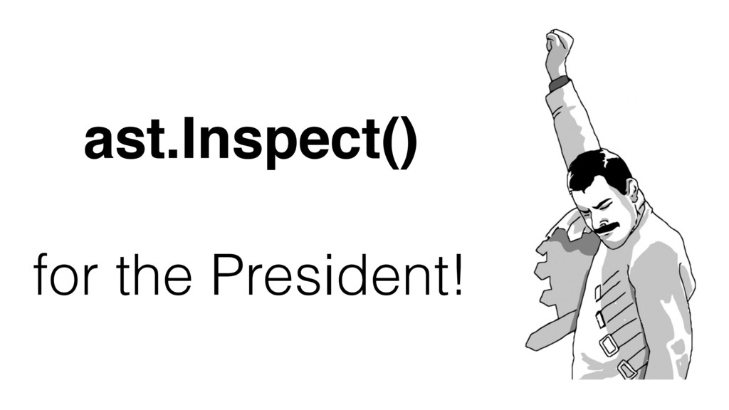 ast.Inspect() for the President!