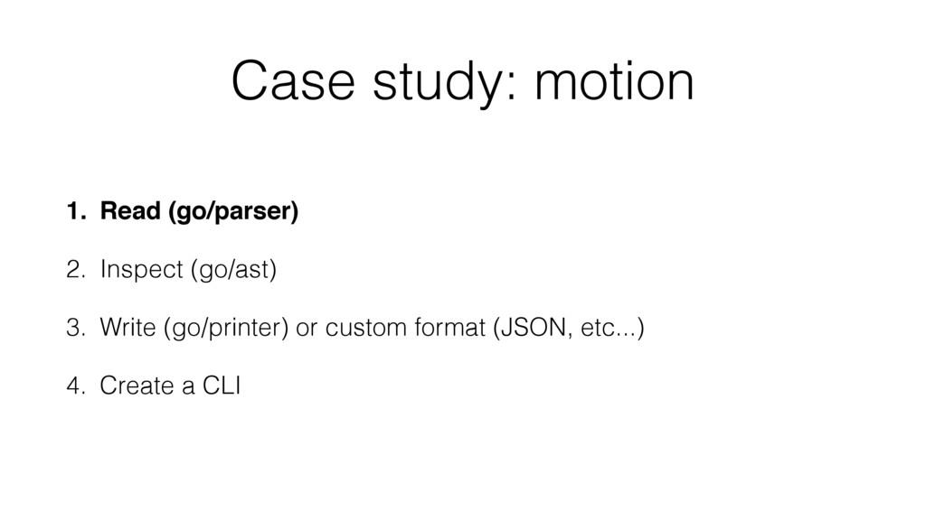 Case study: motion 1. Read (go/parser) 2. Inspe...