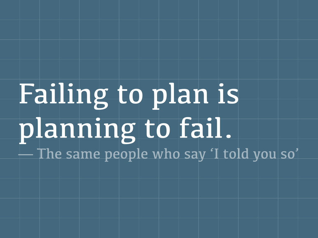 Failing to plan is planning to fail. — The same...