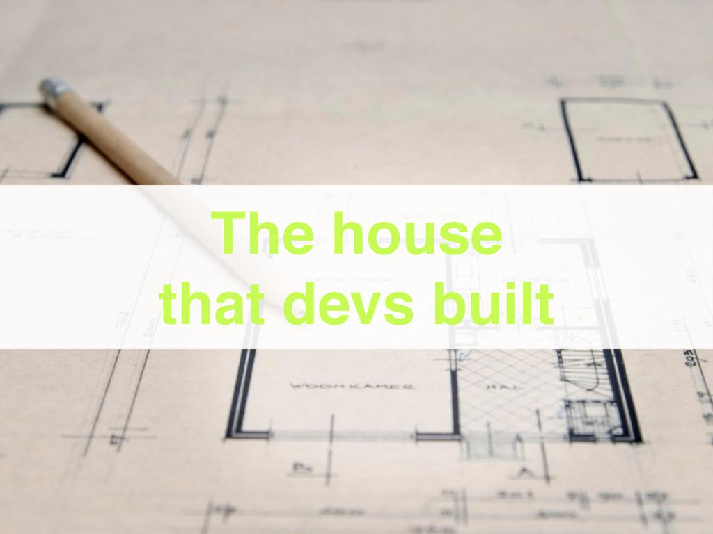 The house that devs built