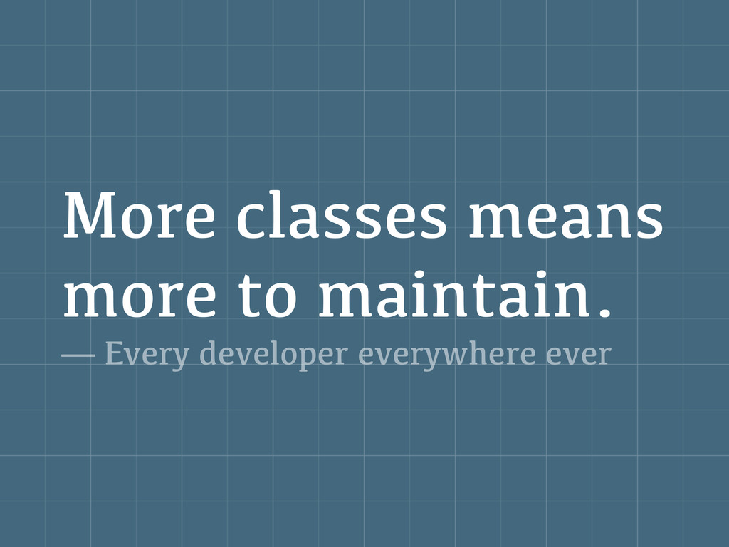 More classes means more to maintain. — Every de...