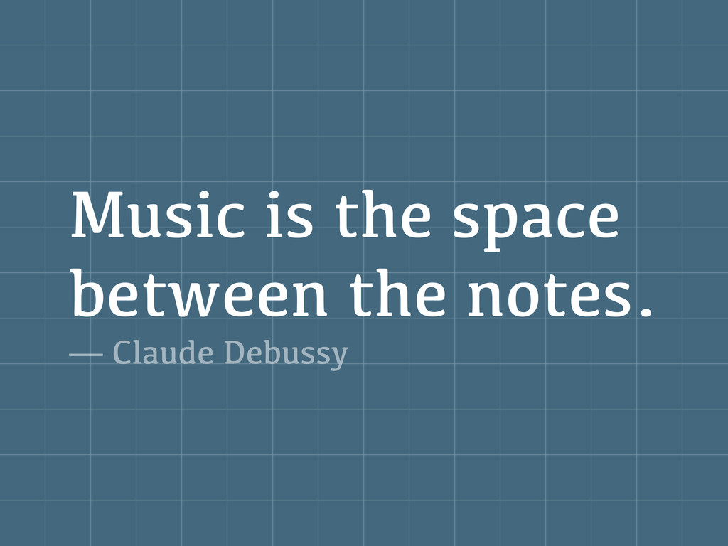 Music is the space between the notes. — Claude ...